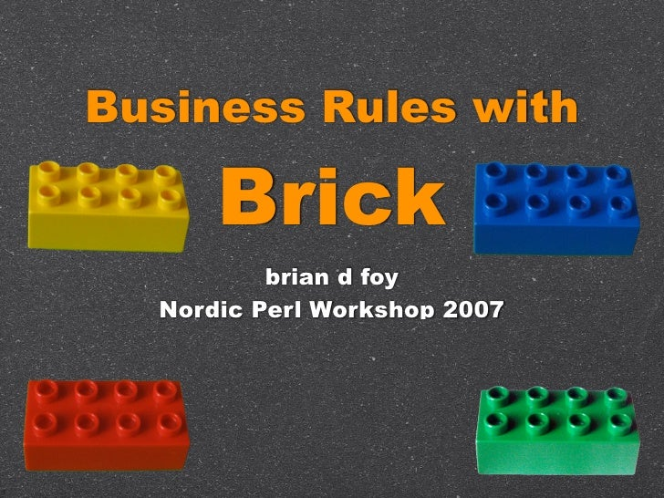 Business Rules with        Brick           brian d foy   Nordic Perl Workshop 2007