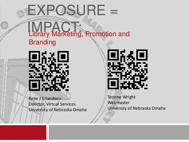 EXPOSURE = IMPACT: Promotion and Library Marketing, Branding  Rene J Erlandson Director, Virtual Services University of Ne...
