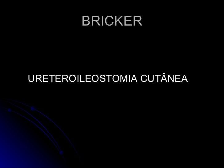BRICKER <ul><li>URETEROILEOSTOMIA CUTÂNEA </li></ul>