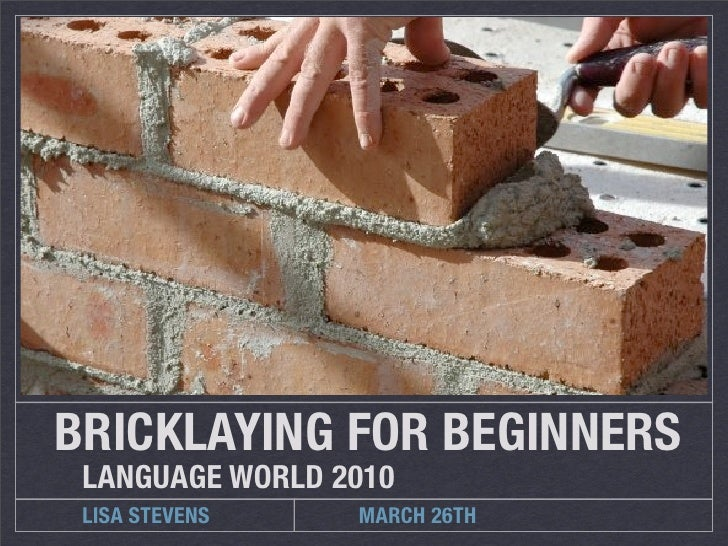 BRICKLAYING FOR BEGINNERS  LANGUAGE WORLD 2010  LISA STEVENS    MARCH 26TH