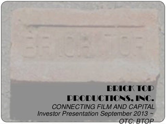 1 BRICK TOP PRODUCTIONS, INC. CONNECTING FILM AND CAPITAL Investor Presentation September 2013 ~ OTC: BTOP