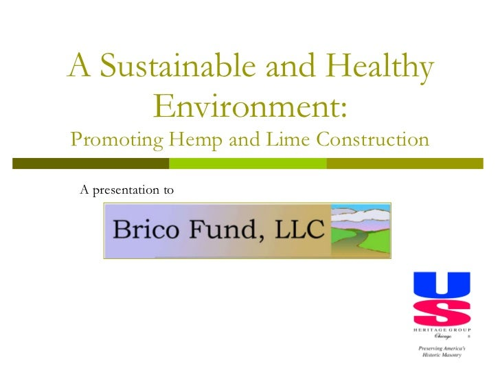 A Sustainable and Healthy Environment: Promoting Hemp and Lime Construction A presentation to