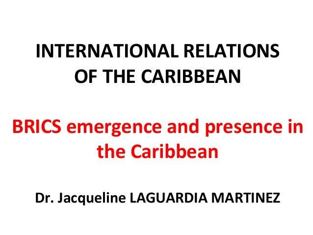 INTERNATIONAL RELATIONS OF THE CARIBBEAN BRICS emergence and presence in the Caribbean Dr. Jacqueline LAGUARDIA MARTINEZ