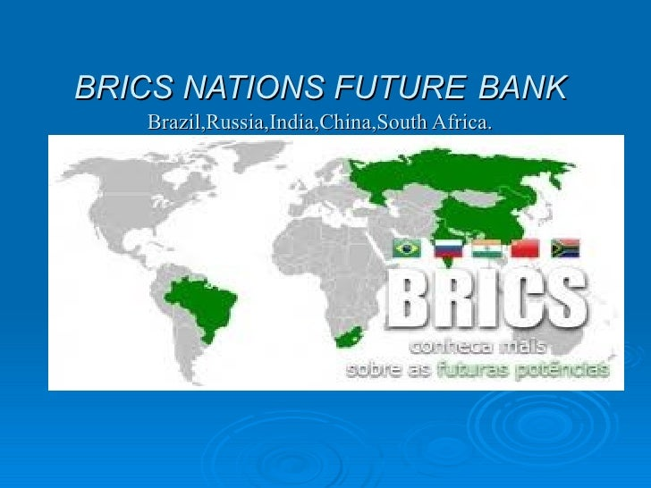 BRICS NATIONS FUTURE BANK   Brazil,Russia,India,China,South Africa.