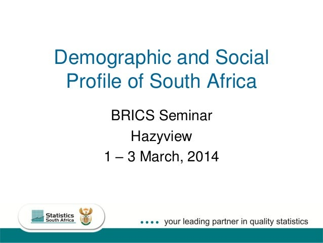 1 Demographic and Social Profile of South Africa BRICS Seminar Hazyview 1 – 3 March, 2014