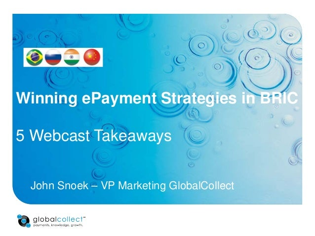 Winning ePayment Strategies in BRIC 5 Webcast Takeaways John Snoek – VP Marketing GlobalCollect
