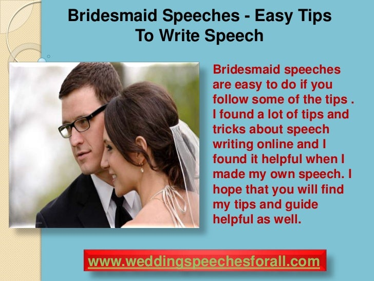 writing a bridesmaid speech We have put together an example of a maid of honor (leading bridesmaid) speech that you can customise to your own requirements you may also find our article on how how to structure a wedding speech useful this also contains information on how to structure a best man's speech maid of honor.