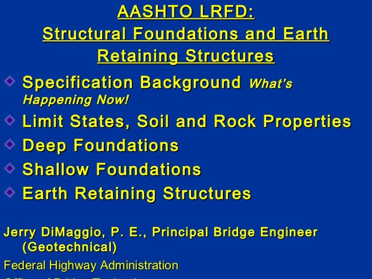 AASHTO LRFD: Structural Foundations and Earth Retaining Structures <ul><li>Specification Background  What's Happening Now!...