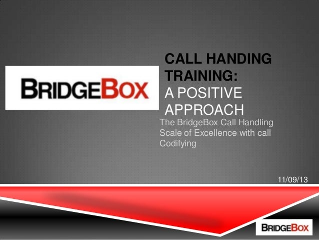 The BridgeBox Call Handling Scale of Excellence with call Codifying CALL HANDING TRAINING: A POSITIVE APPROACH 11/09/13