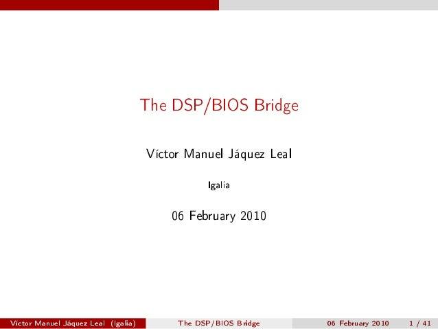 The DSP/BIOS Bridge  Víctor Manuel Jáquez Leal Igalia  06 February 2010  Víctor Manuel Jáquez Leal (Igalia)  The DSP/BIOS ...