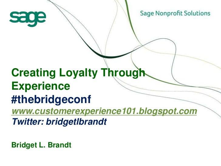 Creating Loyalty Through Experience#thebridgeconfwww.customerexperience101.blogspot.comTwitter: bridgetlbrandtBridget L. B...