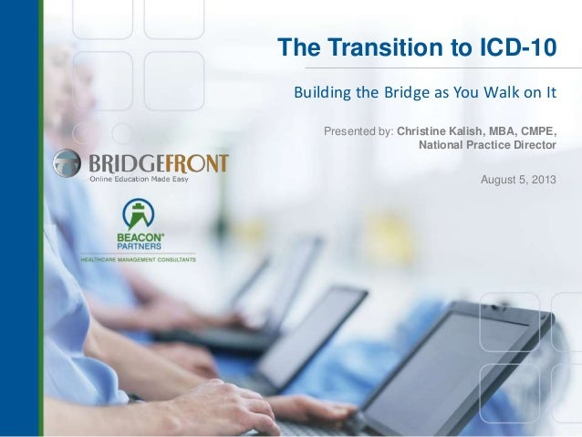 The Transition to ICD-10 Building the Bridge as You Walk on It Presented by: Christine Kalish, MBA, CMPE, National Practic...