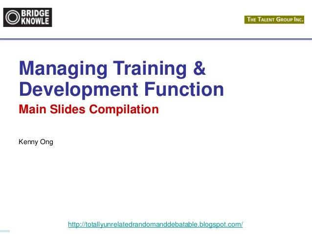 http://totallyunrelatedrandomanddebatable.blogspot.com/ Managing Training & Development Function Main Slides Compilation K...