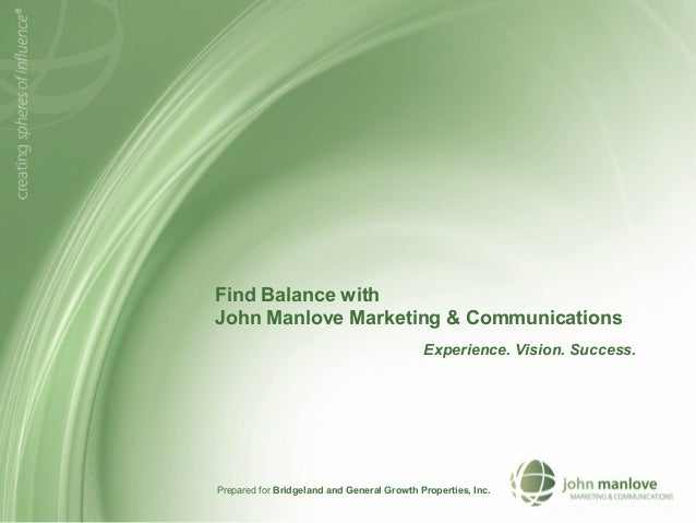 Find Balance with John Manlove Marketing & Communications Experience. Vision. Success. Prepared for Bridgeland and General...
