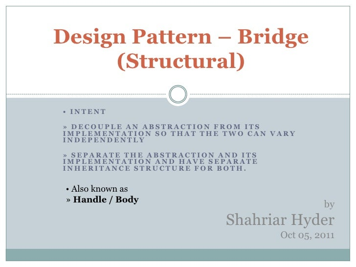 Design Pattern – Bridge     (Structural)• INTENT» DECOUPLE AN ABSTRACTION FROM ITSIMPLEMENTATION SO THAT THE TWO CAN VARYI...