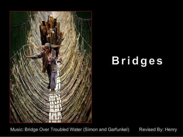 Music: Bridge Over Troubled Water (Simon and Garfunkel) Revised By: Henry