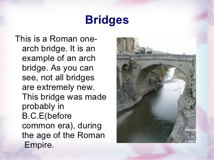 Bridges <ul>This is a Roman one-arch bridge. It is an example of an arch bridge. As you can see, not all bridges are extre...