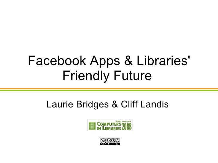 Facebook Apps & Libraries' Friendly Future  Laurie Bridges & Cliff Landis