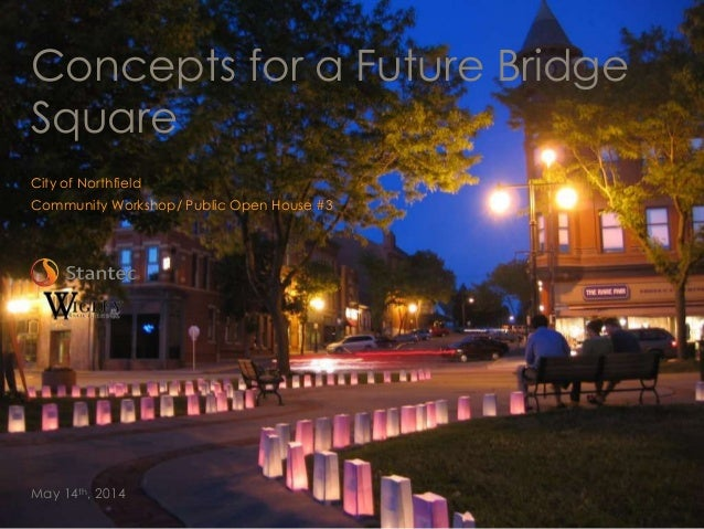 City of Northfield Community Workshop/ Public Open House #3 May 14th, 2014 Concepts for a Future Bridge Square