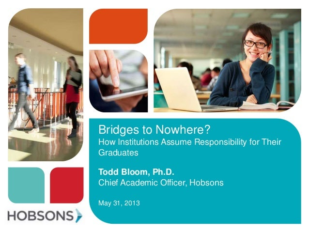 Bridges to Nowhere?How Institutions Assume Responsibility for TheirGraduatesTodd Bloom, Ph.D.Chief Academic Officer, Hobso...