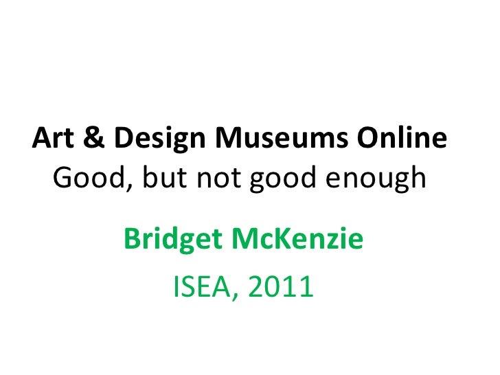 Art & Design Museums Online Good, but not good enough<br />Bridget McKenzie<br />ISEA, 2011<br />