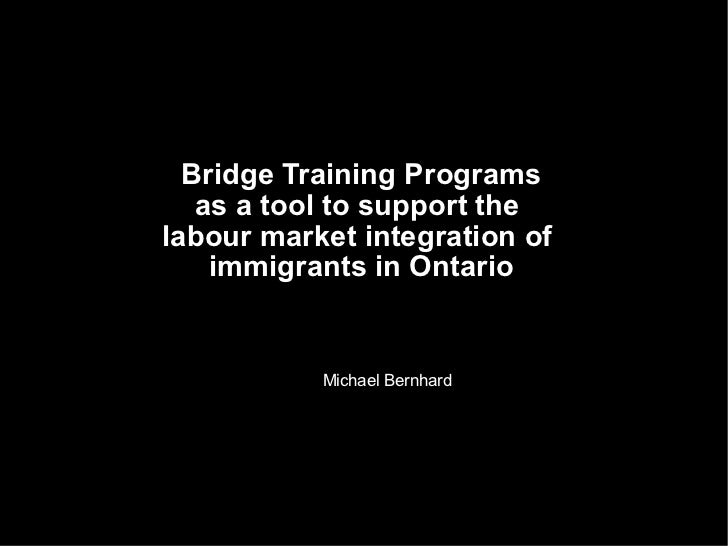 Bridge Training Programs as a tool to support the  labour market integration of  immigrants in Ontario Michael Bernhard