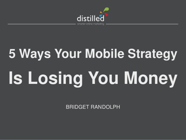 5 Ways Your Mobile Strategy  Is Losing You Money BRIDGET RANDOLPH