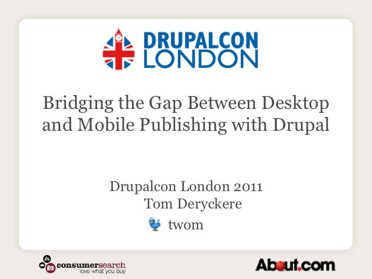 Bridging the Gap Between Desktop and Mobile Publishing with Drupal<br />Drupalcon London 2011Tom Deryckere <br />twom<br />