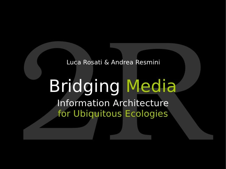 2R Bridging  Media Information Architecture for   Ubiquitous Ecologies Luca Rosati & Andrea Resmini