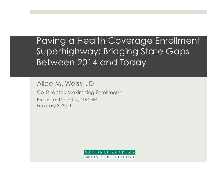Paving a Health Coverage EnrollmentSuperhighway: Bridging State GapsBetween 2014 and TodayAlice M. Weiss, JDCo-Director, M...