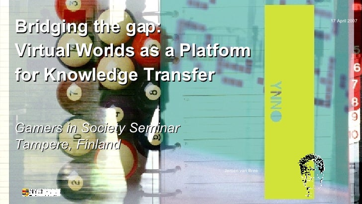 Bridging the gap: Virtual Worlds as a Platform for Knowledge Transfer Gamers in Society Seminar Tampere, Finland