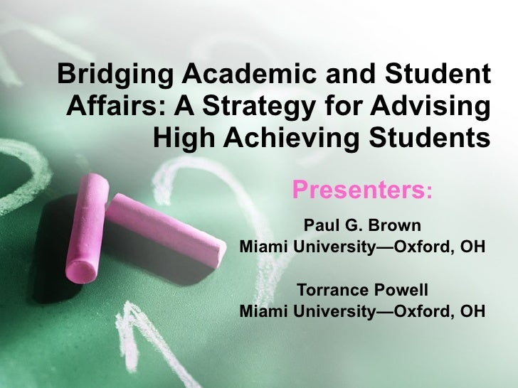 Bridging Academic and Student Affairs: A Strategy for Advising High Achieving Students Presenters : Paul G. Brown Miami Un...