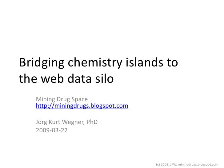 Bridging chemistry islands to the web data silo    Mining Drug Space    http://miningdrugs.blogspot.com     Jörg Kurt Wegn...