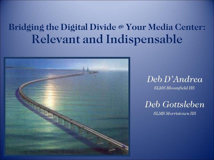 Bridging the Digital Divide @ Your Media Center:  Relevant and Indispensable Deb D'Andrea SLMS Bloomfield HS  Deb Gottsleb...