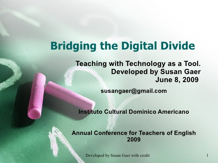 Bridging the Digital Divide Teaching with Technology as a Tool. Developed by Susan Gaer June 8, 2009  [email_address] Inst...