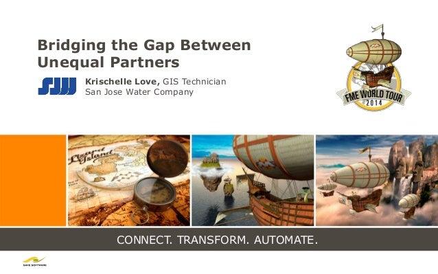 CONNECT. TRANSFORM. AUTOMATE. Bridging the Gap Between Unequal Partners Krischelle Love, GIS Technician San Jose Water Com...