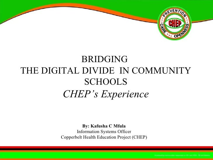 BRIDGING  THE DIGITAL DIVIDE  IN COMMUNITY SCHOOLS CHEP's Experience By: Kafusha C Mfula  Information Systems Officer  Cop...