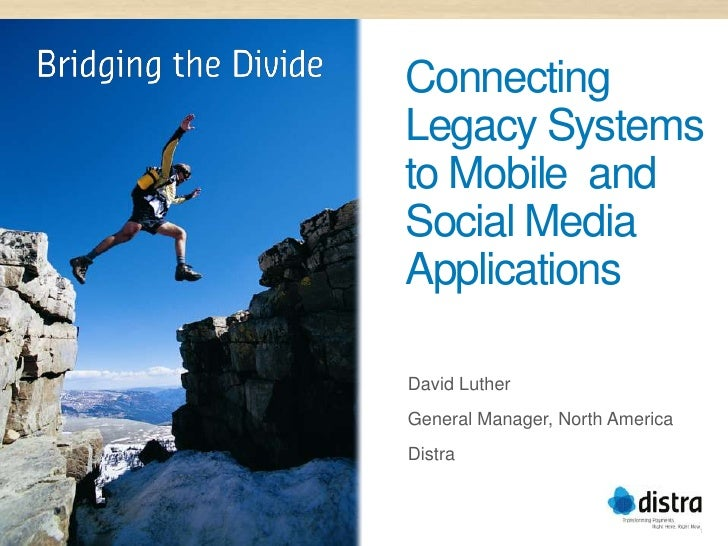 ConnectingLegacy Systemsto Mobile andSocial MediaApplicationsDavid LutherGeneral Manager, North AmericaDistra             ...