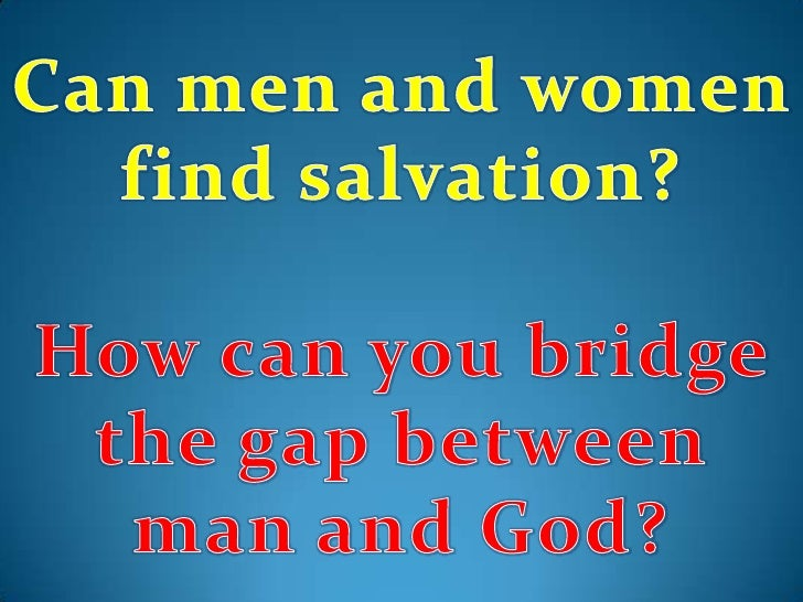 Can men and women find salvation?<br />How can you bridge the gap between man and God?<br />