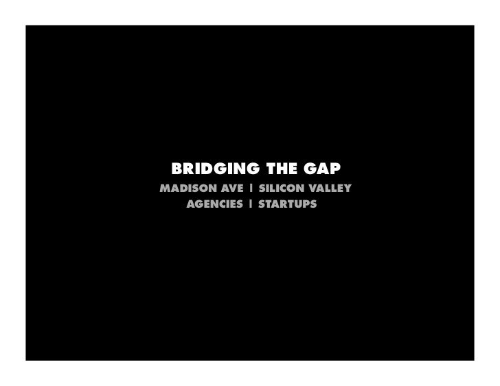 BRIDGING THE GAP MADISON AVE | SILICON VALLEY    AGENCIES | STARTUPS