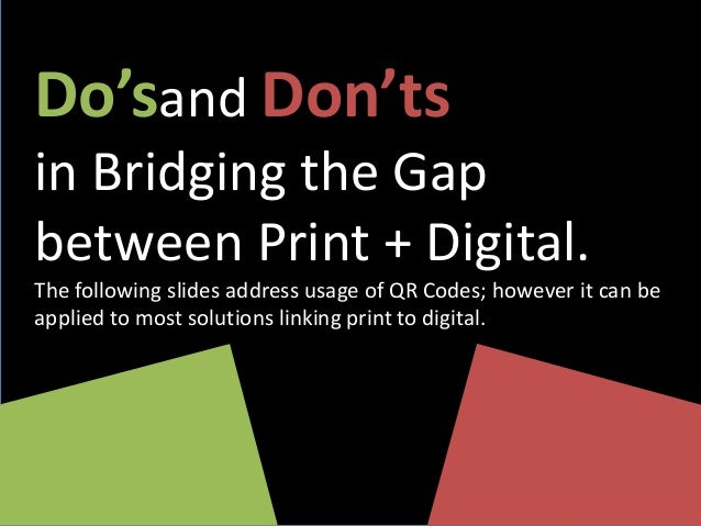Do'sand Don'ts in Bridging the Gap between Print + Digital. The following slides address usage of QR Codes; however it can...