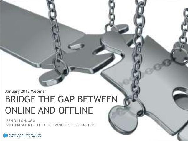 January 2013 WebinarBRIDGE THE GAP BETWEENONLINE AND OFFLINEBEN DILLON, MBAVICE PRESIDENT & EHEALTH EVANGELIST | GEONETRIC