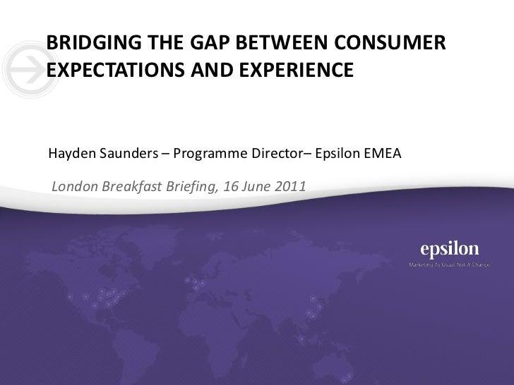 Bridging the gap between consumer expectations and experience<br />Hayden Saunders – Programme Director– Epsilon EMEA<br /...