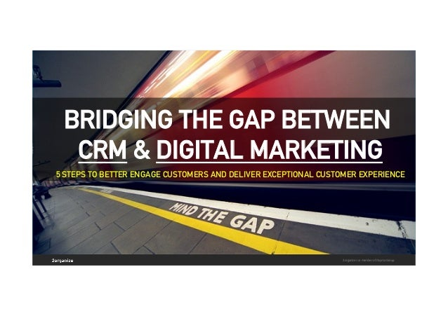 BRIDGING THE GAP BETWEEN CRM & DIGITAL MARKETING 5 STEPS TO BETTER ENGAGE CUSTOMERS AND DELIVER EXCEPTIONAL CUSTOMER EXPER...