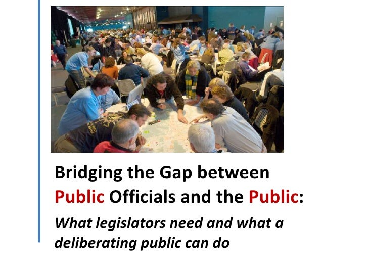 Bridging the Gap betweenPublic Officials and the Public:What legislators need and what adeliberating public can do