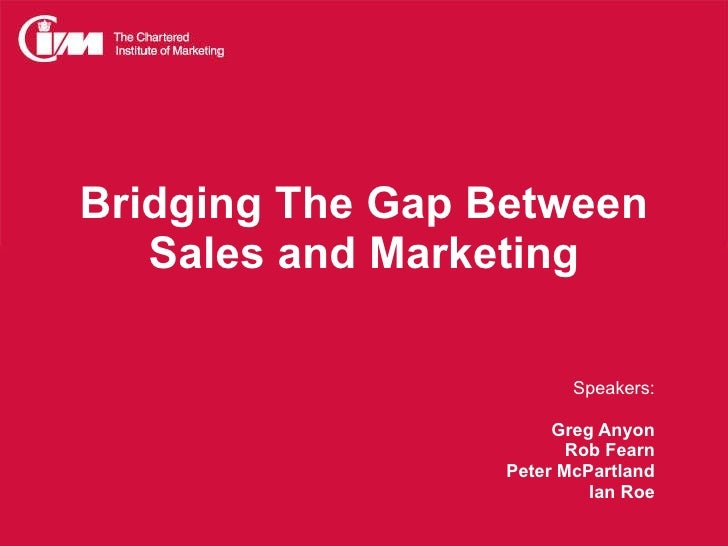 Bridging The Gap Between Sales and Marketing Speakers: Greg Anyon Rob Fearn Peter McPartland Ian Roe