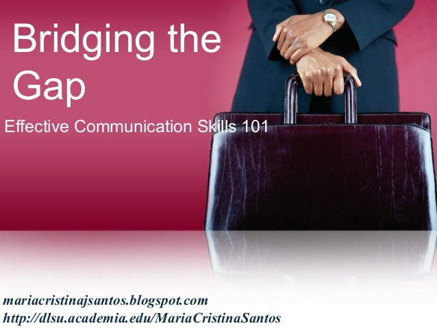 Bridging the Gap Effective Communication Skills 101 mariacristinajsantos.blogspot.com http://dlsu.academia.edu/MariaCristi...