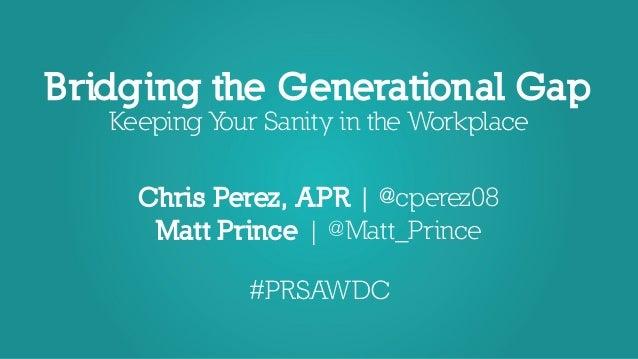 Bridging the Generational Gap Keeping Your Sanity in the Workplace Chris Perez, APR   @cperez08 Matt Prince   @Matt_Prince...