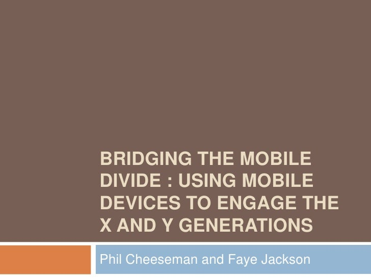 Bridging the mobile divide : using mobile devices to engage the X and Y generations<br />Phil Cheeseman and Faye Jackson<b...
