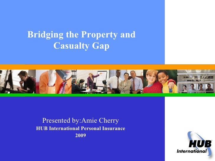 Bridging the Property and Casualty Gap Presented by:Amie Cherry HUB International Personal Insurance 2009